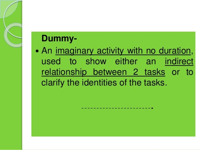  Dummy-  An imaginary activity with no duration, used to show either an indirect relationship between 2 tasks or to clar...