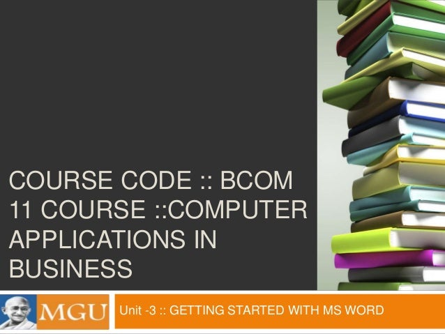 COURSE CODE :: BCOM 11 COURSE ::COMPUTER APPLICATIONS IN BUSINESS Unit -3 :: GETTING STARTED WITH MS WORD