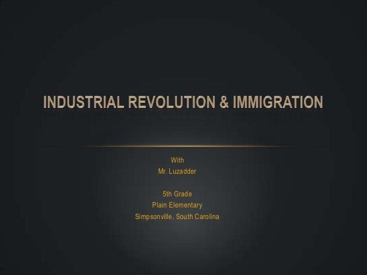 With<br />Mr. Luzadder<br />5th Grade<br />Plain Elementary<br />Simpsonville, South Carolina<br />Industrial Revolution &...