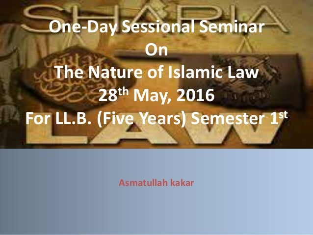 One-Day Sessional Seminar On The Nature of Islamic Law 28th May, 2016 For LL.B. (Five Years) Semester 1st Asmatullah kakar