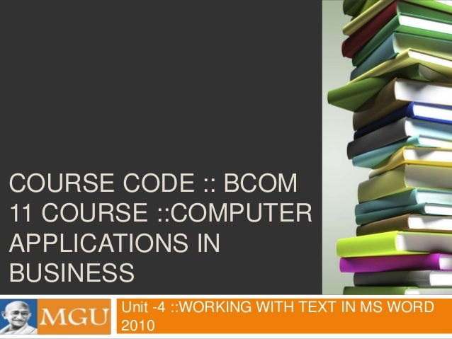 COURSE CODE :: BCOM 11 COURSE ::COMPUTER APPLICATIONS IN BUSINESS Unit -4 ::WORKING WITH TEXT IN MS WORD 2010