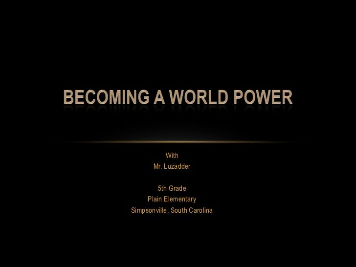 With<br />Mr. Luzadder<br />5th Grade<br />Plain Elementary<br />Simpsonville, South Carolina<br />Becoming a World Power<...