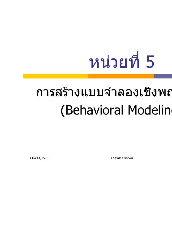 หนวยที่ 5   การสรางแบบจําลองเชิงพฤติกรรม       (Behavioral Modeling)OOAD 1/2551      ดร.สุขสถิต มีสถิตย   1