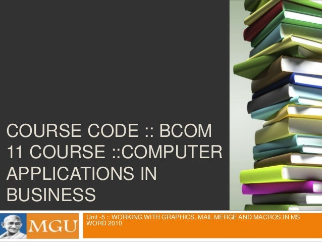 COURSE CODE :: BCOM 11 COURSE ::COMPUTER APPLICATIONS IN BUSINESS Unit -5 :: WORKING WITH GRAPHICS, MAIL MERGE AND MACROS ...