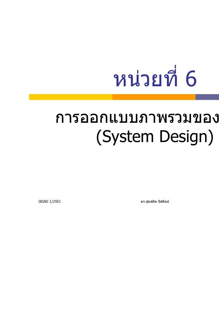 หนวยที่ 6        การออกแบบภาพรวมของระบบ             (System Design)OOAD 1/2551      ดร.สุขสถิต มีสถิตย   1