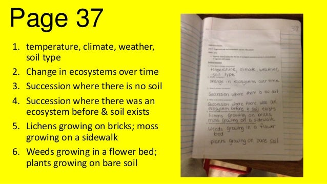 Page 37 1. temperature, climate, weather, soil type 2. Change in ecosystems over time 3. Succession where there is no soil...