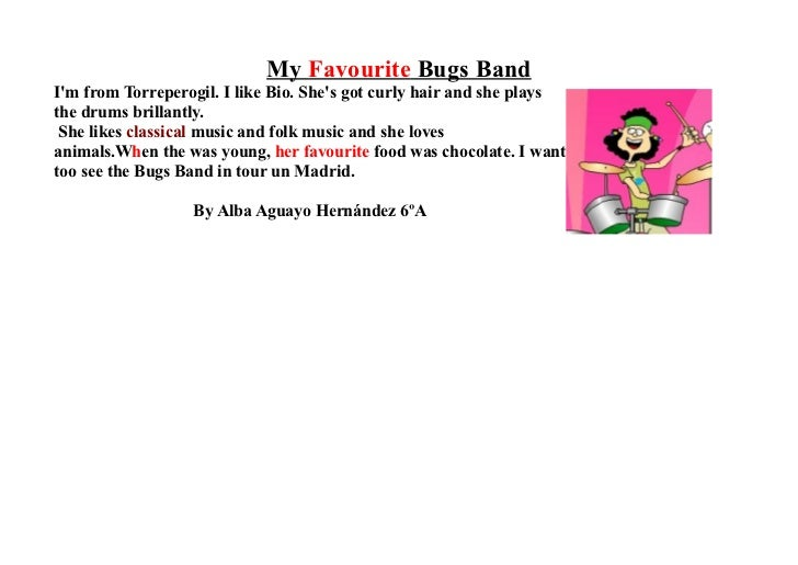 My Favourite Bugs BandIm from Torreperogil. I like Bio. Shes got curly hair and she playsthe drums brillantly. She likes c...