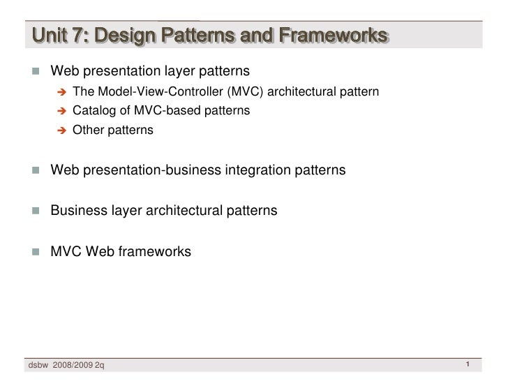 Unit 7: Design Patterns and Frameworks  Web presentation layer patterns          The Model-View-Controller (MVC) archite...
