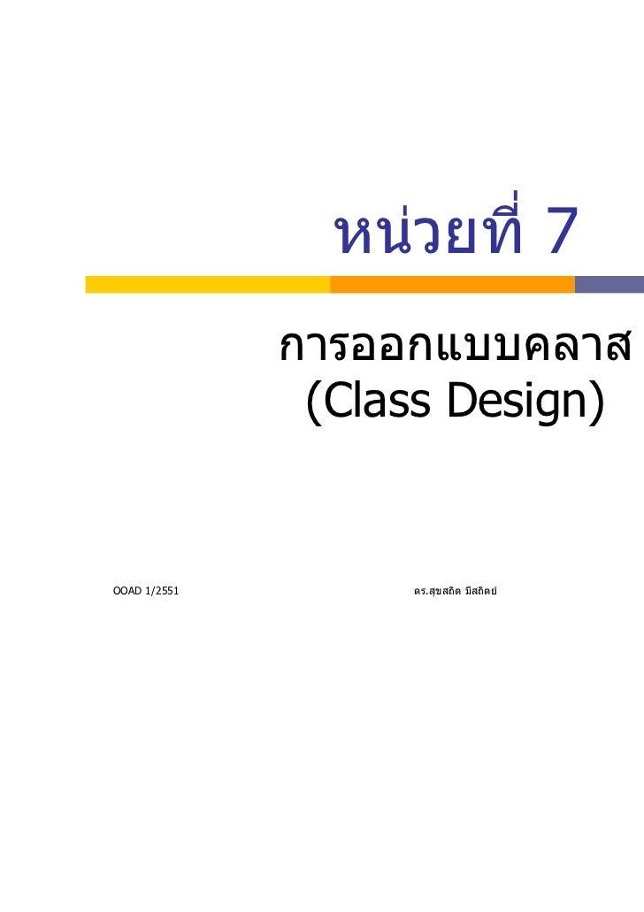 หนวยที่ 7              การออกแบบคลาส               (Class Design)OOAD 1/2551        ดร.สุขสถิต มีสถิตย   1