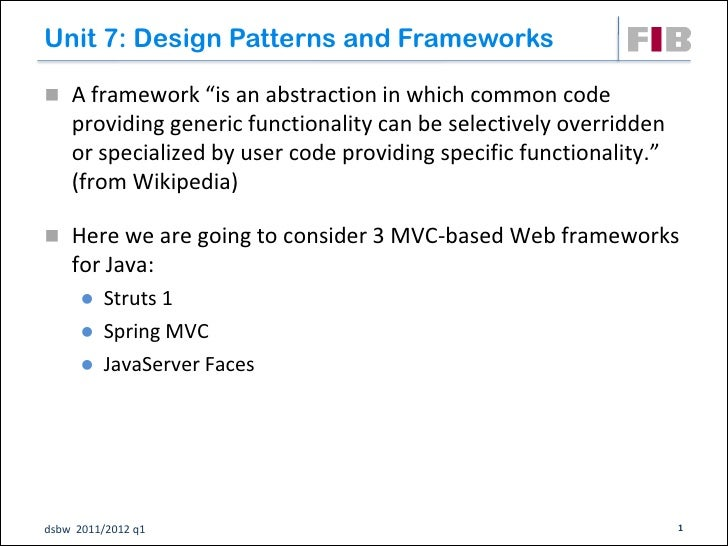 "Unit 7: Design Patterns and Frameworks A framework ""is an abstraction in which common code    providing generic functiona..."