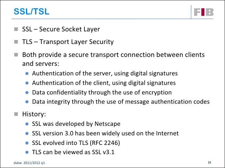 SSL/TSL SSL – Secure Socket Layer TLS – Transport Layer Security Both provide a secure transport connection between cli...