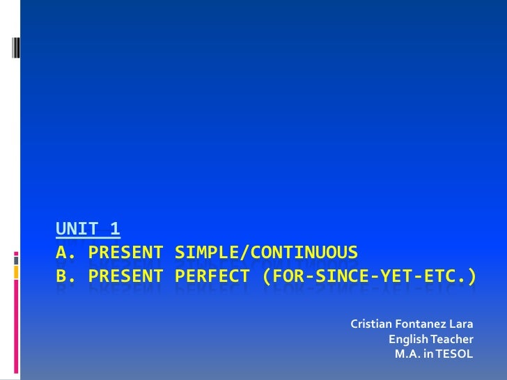 UNIT 1 A. PRESENT SIMPLE/CONTINUOUS B. PRESENT PERFECT (FOR-SINCE-YET-ETC.)                             Cristian Fontanez ...