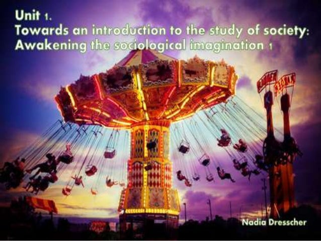Unit 1: Towards an introduction to the study of society: The awakening of the sociological imagination 1 Objectives:  Def...