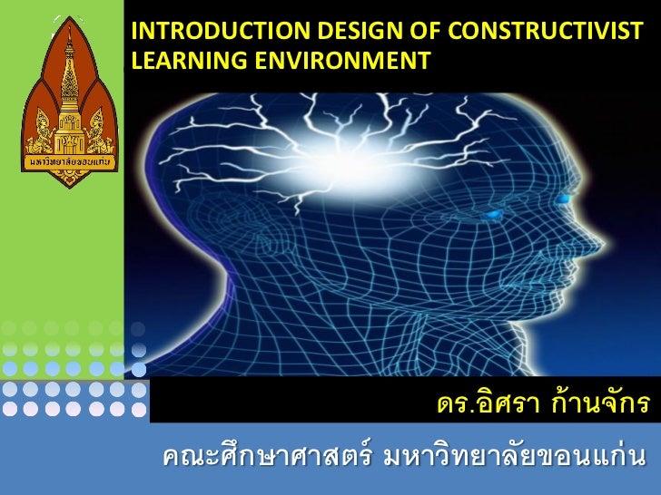 INTRODUCTION DESIGN OF CONSTRUCTIVISTLEARNING ENVIRONMENT                    ดร.อิศรา ก้ านจักร  คณะศึกษาศาสตร์ มหาวิทยาลั...