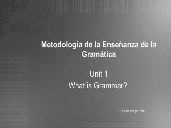 Metodología de la Enseñanza de la Gramática Unit 1 What is Grammar?  By Julio Vangel Pérez