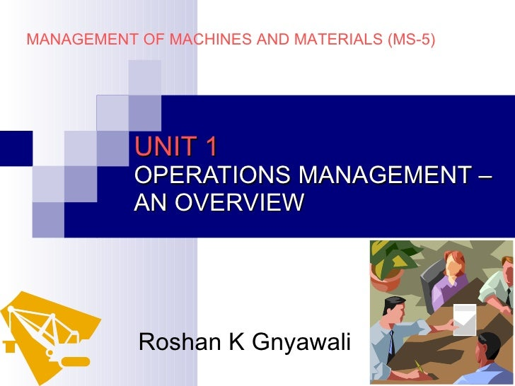 UNIT 1 OPERATIONS MANAGEMENT – AN OVERVIEW Roshan K Gnyawali MANAGEMENT OF MACHINES AND MATERIALS (MS-5)