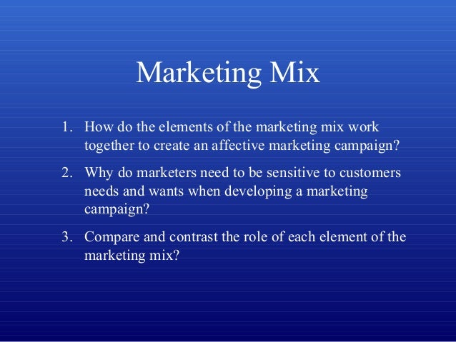 Marketing Mix 1. How do the elements of the marketing mix work together to create an affective marketing campaign? 2. Why ...