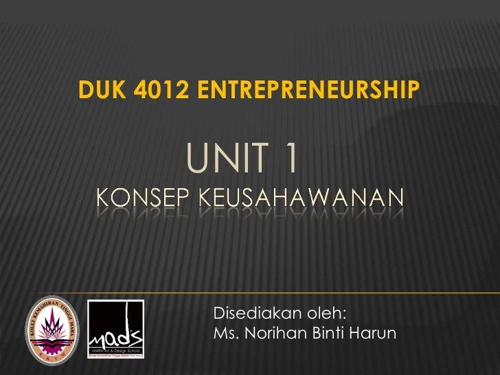DUK 4012 ENTREPRENEURSHIP       UNIT 1         Disediakan oleh:         Ms. Norihan Binti Harun