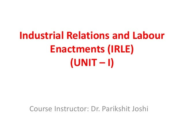 Industrial Relations and Labour Enactments (IRLE) (UNIT – I) Course Instructor: Dr. Parikshit Joshi