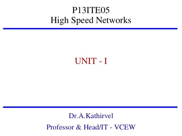 P13ITE05 High Speed Networks  UNIT - I  Dr.A.Kathirvel Professor & Head/IT - VCEW