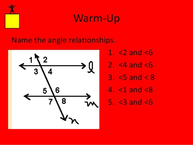 Warm-Up Name the angle relationships. 1. 2. 3. 4. 5.  <2 and <6 <4 and <6 <5 and < 8 <1 and <8 <3 and <6