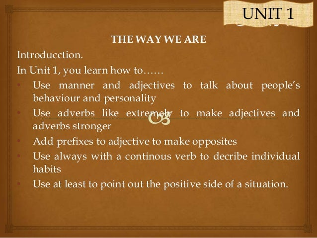 UNIT 1 THE WAY WE ARE Introducction. In Unit 1, you learn how to…… • Use manner and adjectives to talk about people's beha...