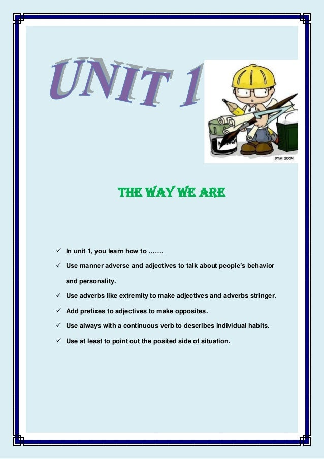 THE WAY WE ARE   In unit 1, you learn how to …….  Use manner adverse and adjectives to talk about people's behavior and ...