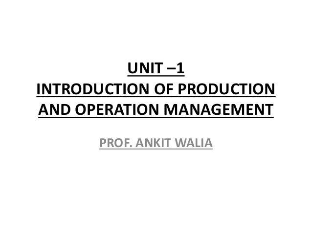 UNIT –1 INTRODUCTION OF PRODUCTION AND OPERATION MANAGEMENT PROF. ANKIT WALIA