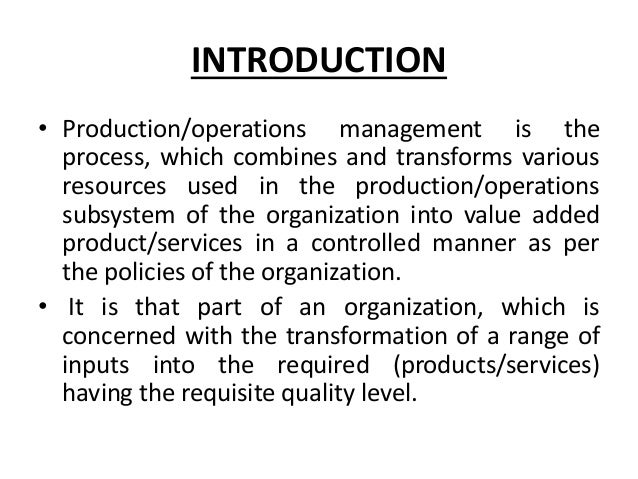 INTRODUCTION • Production/operations management is the process, which combines and transforms various resources used in th...