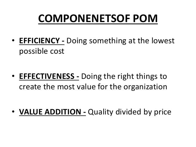 COMPONENETSOF POM • EFFICIENCY - Doing something at the lowest possible cost • EFFECTIVENESS - Doing the right things to c...