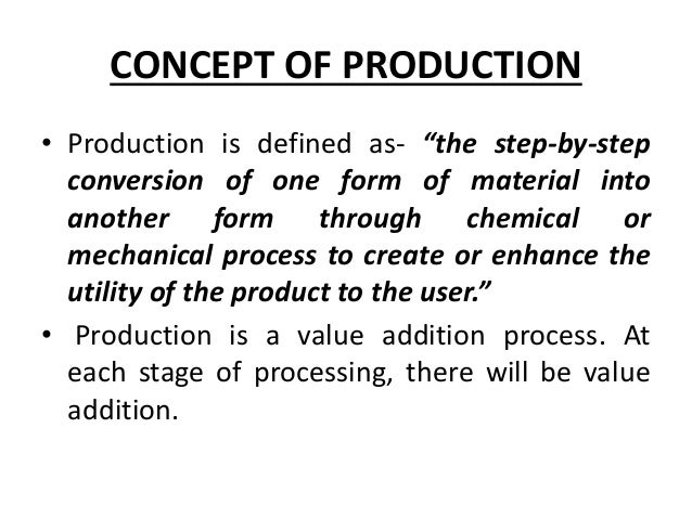 """CONCEPT OF PRODUCTION • Production is defined as- """"the step-by-step conversion of one form of material into another form t..."""