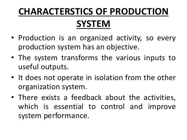 CHARACTERSTICS OF PRODUCTION SYSTEM • Production is an organized activity, so every production system has an objective. • ...