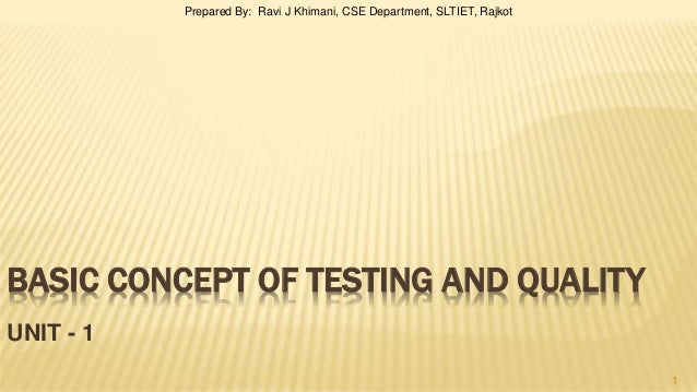 BASIC CONCEPT OF TESTING AND QUALITY UNIT - 1 1 Prepared By: Ravi J Khimani, CSE Department, SLTIET, Rajkot