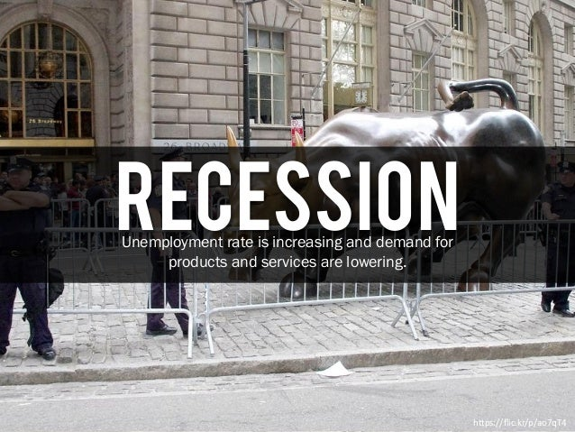 RecessionUnemployment rate is increasing and demand for products and services are lowering. https://flic.kr/p/ao7qT4