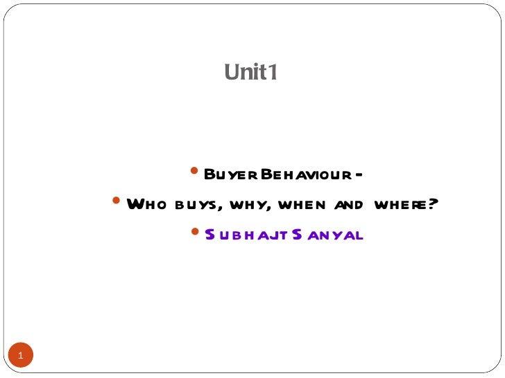 Unit1 <ul><li>Buyer Behaviour - </li></ul><ul><li>Who buys, why, when and where? </li></ul><ul><li>Subhajit Sanyal </li></ul>