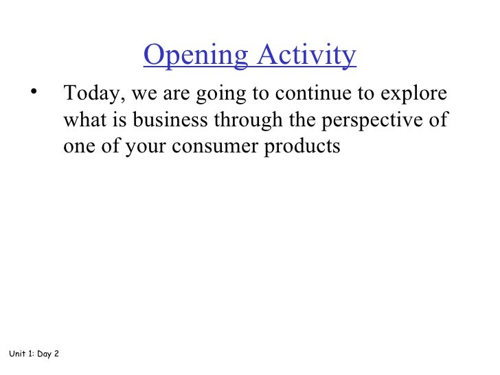 Opening Activity <ul><li>Today, we are going to continue to explore what is business through the perspective of one of you...