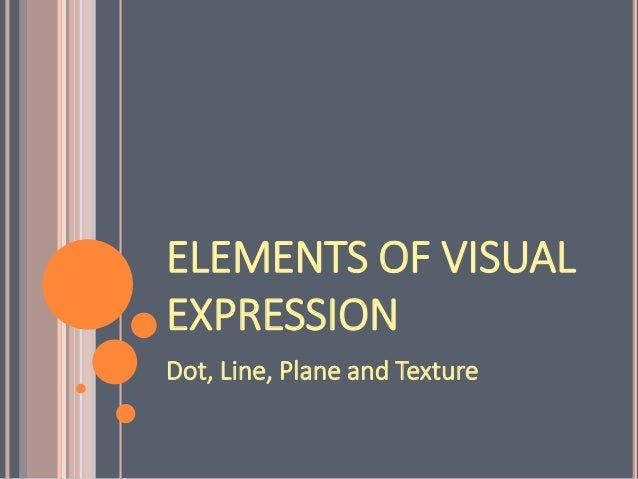 ELEMENTS OF VISUAL EXPRESSION Dot, Line, Plane and Texture