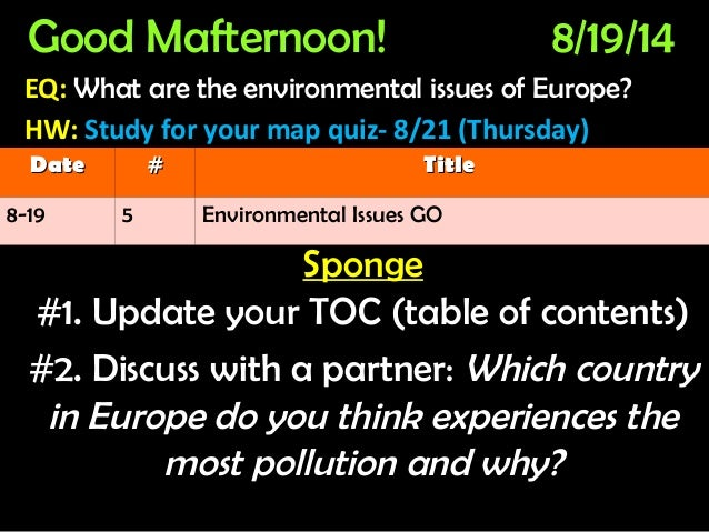 Good Mafternoon! 8/19/14 EQ: What are the environmental issues of Europe?What are the environmental issues of Europe? HW: ...