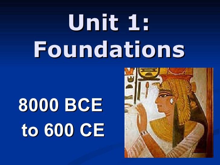 Unit 1:  Foundations  8000 BCE  to 600 CE