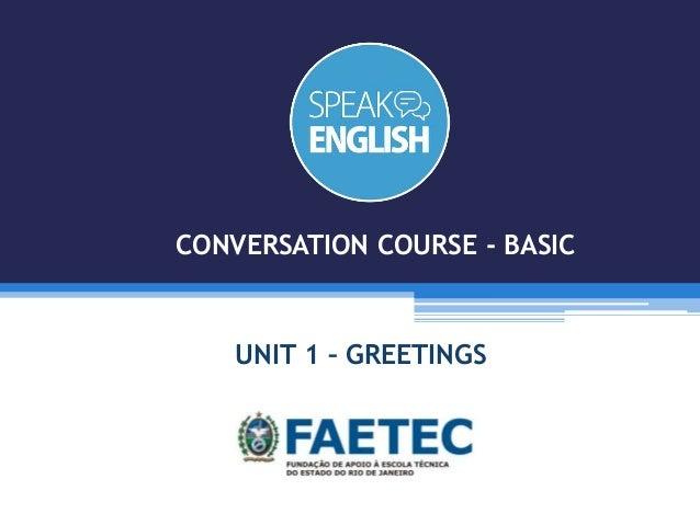 UNIT 1 – GREETINGS CONVERSATION COURSE - BASIC