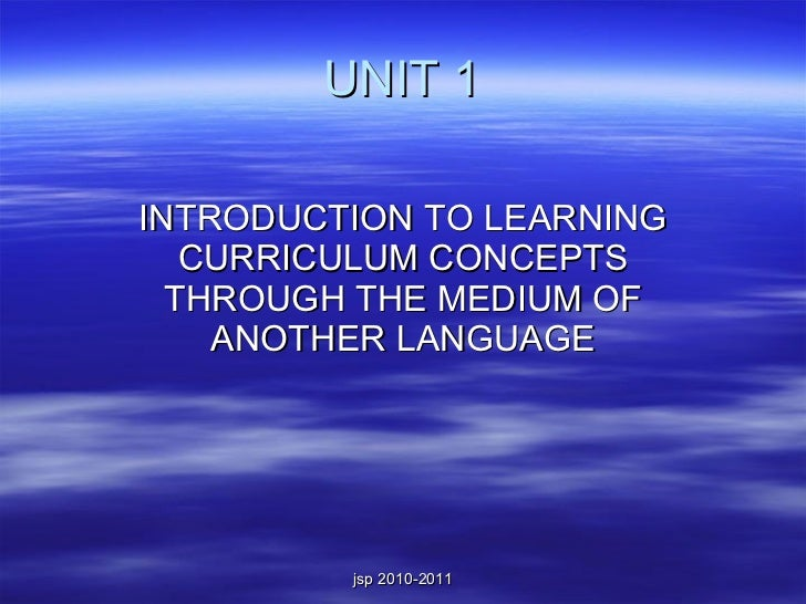 UNIT 1 INTRODUCTION TO LEARNING CURRICULUM CONCEPTS THROUGH THE MEDIUM OF ANOTHER LANGUAGE
