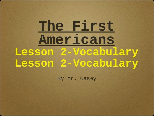 The First Americans Lesson 2-Vocabulary Lesson 2-Vocabulary By Mr. Casey