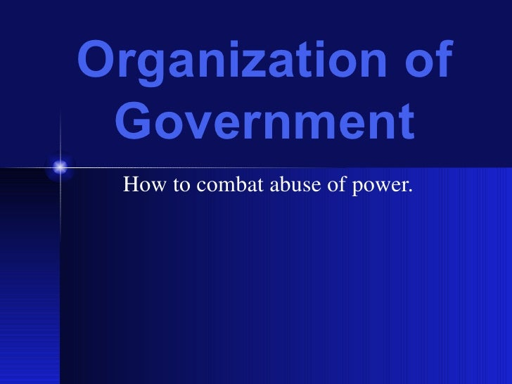 Organization of Government How to combat abuse of power.
