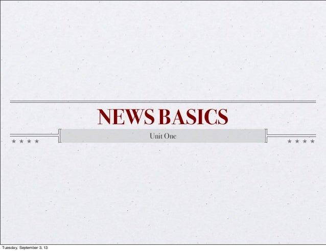 NEWS BASICS Unit One Tuesday, September 3, 13