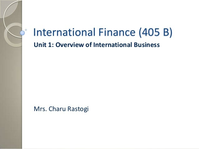 International Finance (405 B)Unit 1: Overview of International BusinessMrs. Charu Rastogi