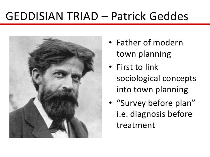 GEDDISIAN TRIAD – Patrick Geddes                  • Father of modern                    town planning                  • F...