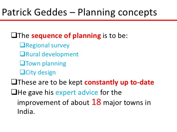 Patrick Geddes – Planning concepts The sequence of planning is to be:   Regional survey   Rural development   Town pla...