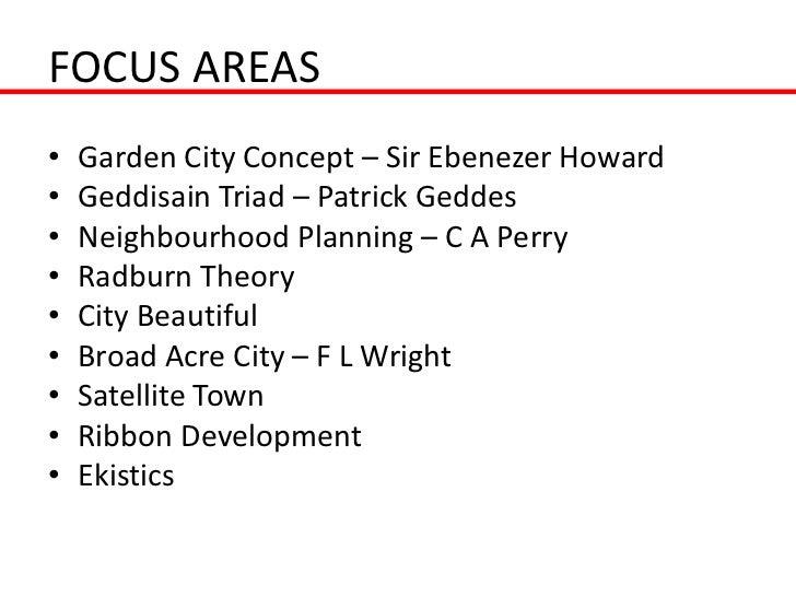 FOCUS AREAS•   Garden City Concept – Sir Ebenezer Howard•   Geddisain Triad – Patrick Geddes•   Neighbourhood Planning – C...