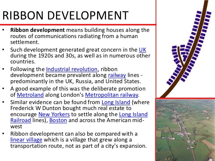 RIBBON DEVELOPMENT• Ribbon development means building houses along the  routes of communications radiating from a human  s...