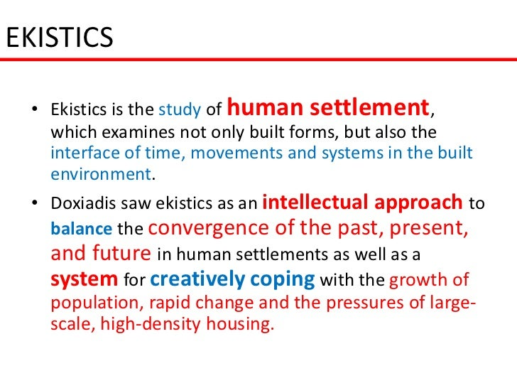EKISTICS • Ekistics is the study of human settlement,   which examines not only built forms, but also the   interface of t...